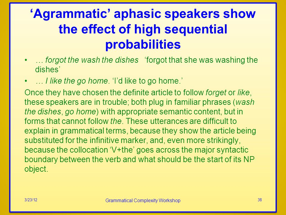 Agrammatic aphasic speakers show the effect of high sequential probabilities … forgot the wash the dishes forgot that she was washing the dishes … I like the go home.