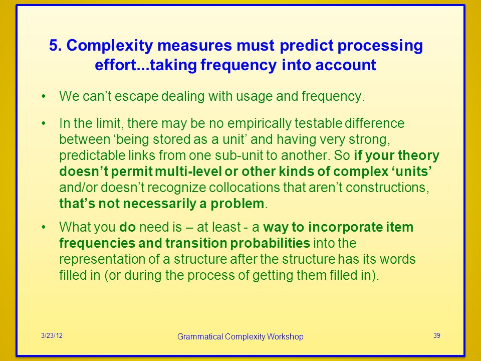 5. Complexity measures must predict processing effort...taking frequency into account We cant escape dealing with usage and frequency. In the limit, t