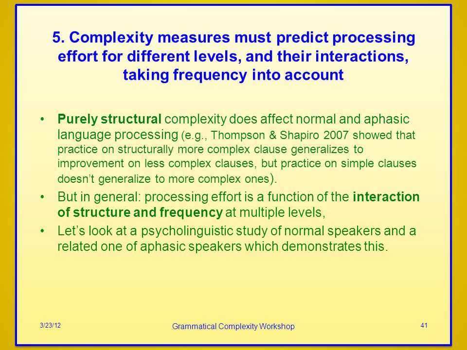 Purely structural complexity does affect normal and aphasic language processing (e.g., Thompson & Shapiro 2007 showed that practice on structurally more complex clause generalizes to improvement on less complex clauses, but practice on simple clauses doesnt generalize to more complex ones ).