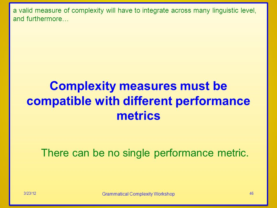 Complexity measures must be compatible with different performance metrics 3/23/12 Grammatical Complexity Workshop 46 a valid measure of complexity wil