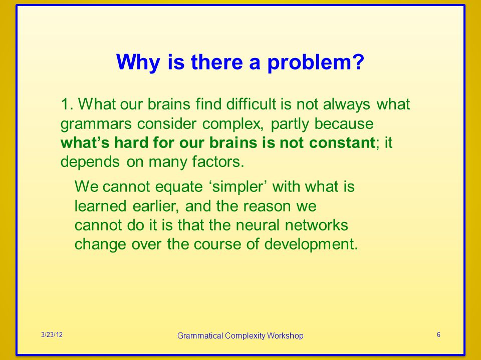 Why is there a problem? 3/23/12 Grammatical Complexity Workshop 6 1. What our brains find difficult is not always what grammars consider complex, part