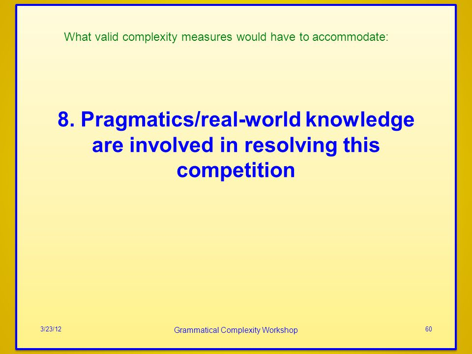 8. Pragmatics/real-world knowledge are involved in resolving this competition 3/23/12 Grammatical Complexity Workshop 60 What valid complexity measure