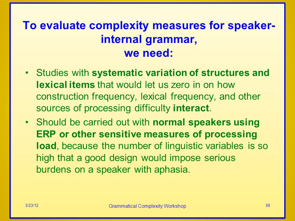 To evaluate complexity measures for speaker- internal grammar, we need: Studies with systematic variation of structures and lexical items that would let us zero in on how construction frequency, lexical frequency, and other sources of processing difficulty interact.