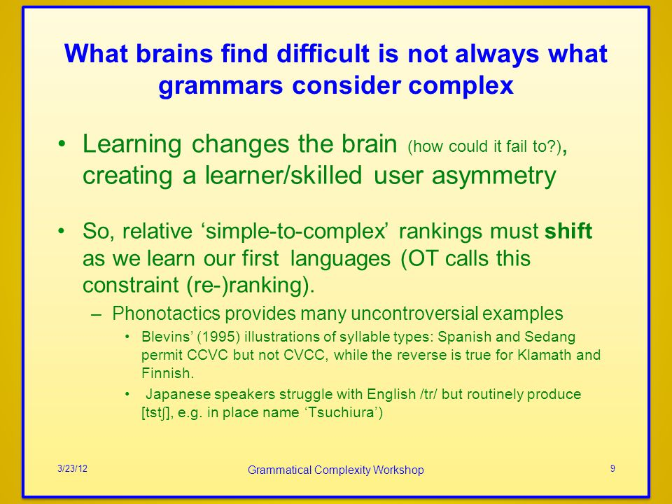 What brains find difficult is not always what grammars consider complex Learning changes the brain (how could it fail to?), creating a learner/skilled user asymmetry So, relative simple-to-complex rankings must shift as we learn our first languages (OT calls this constraint (re-)ranking).