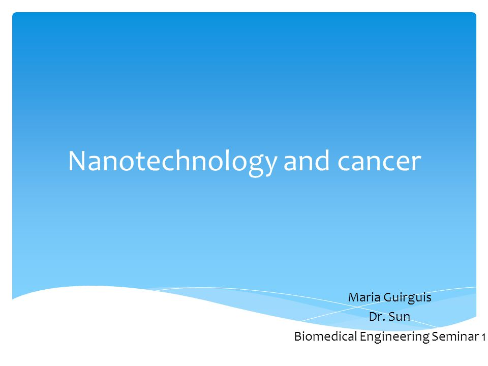 Nanotechnology and cancer Maria Guirguis Dr. Sun Biomedical Engineering Seminar 1