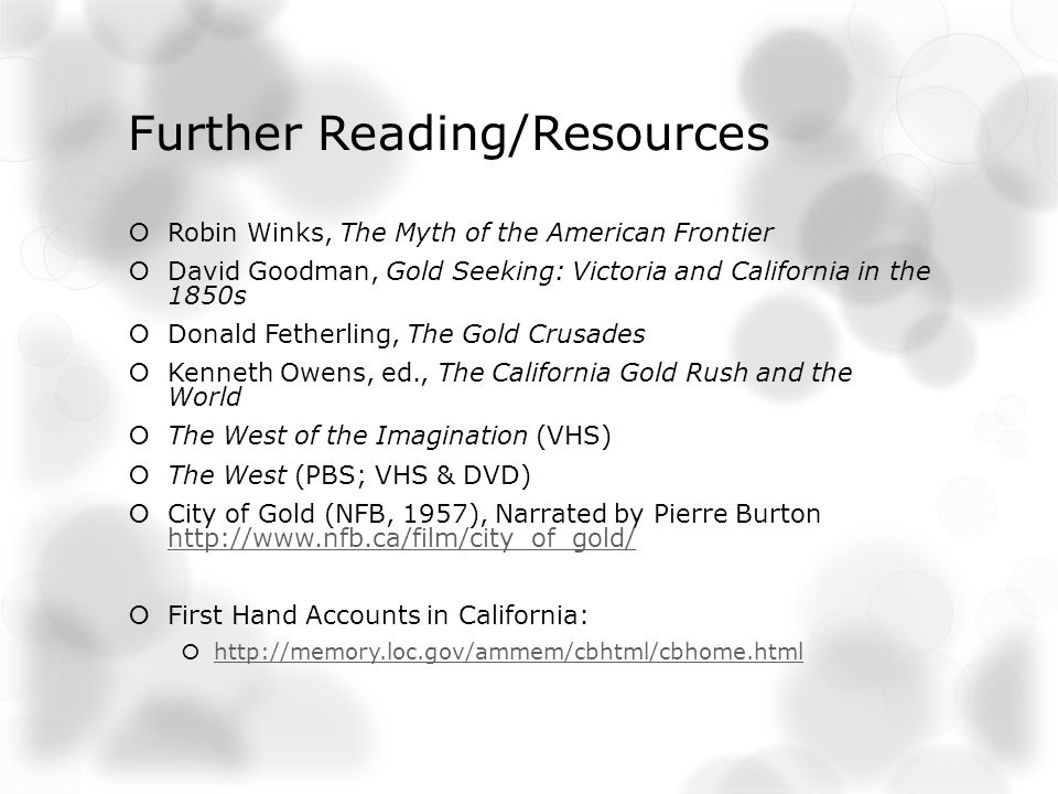 Further Reading/Resources Robin Winks, The Myth of the American Frontier David Goodman, Gold Seeking: Victoria and California in the 1850s Donald Fetherling, The Gold Crusades Kenneth Owens, ed., The California Gold Rush and the World The West of the Imagination (VHS) The West (PBS; VHS & DVD) City of Gold (NFB, 1957), Narrated by Pierre Burton http://www.nfb.ca/film/city_of_gold/ http://www.nfb.ca/film/city_of_gold/ First Hand Accounts in California: http://memory.loc.gov/ammem/cbhtml/cbhome.html