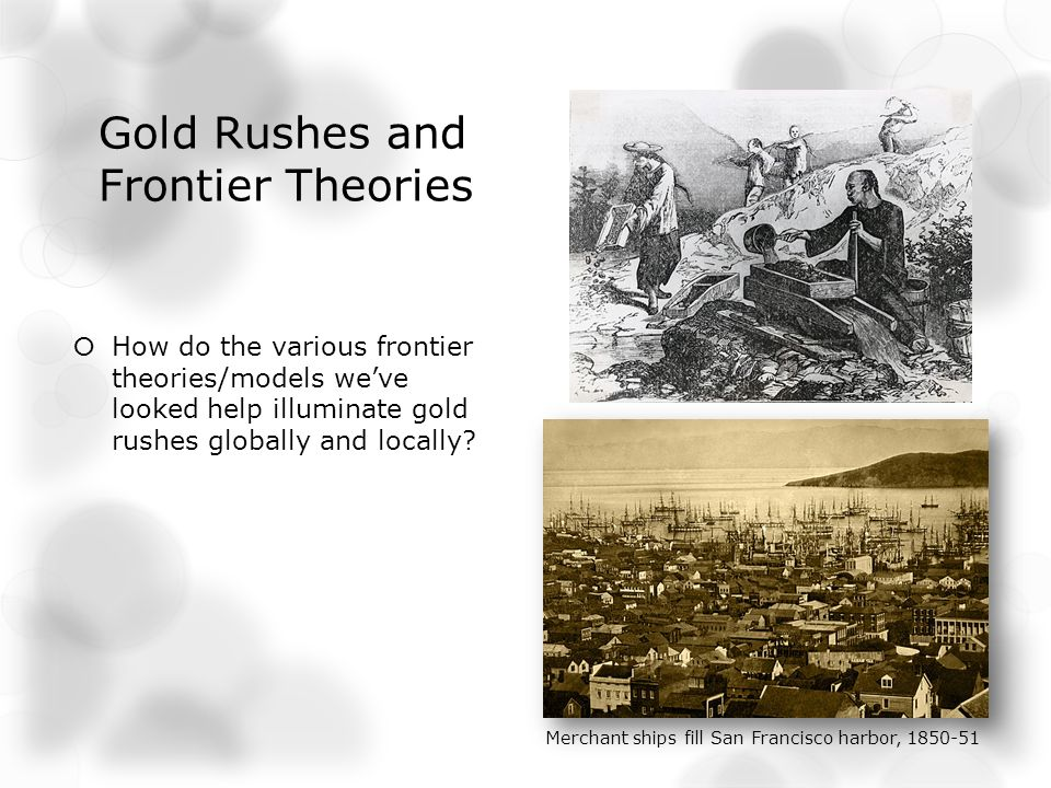 Gold Rushes and Frontier Theories How do the various frontier theories/models weve looked help illuminate gold rushes globally and locally.