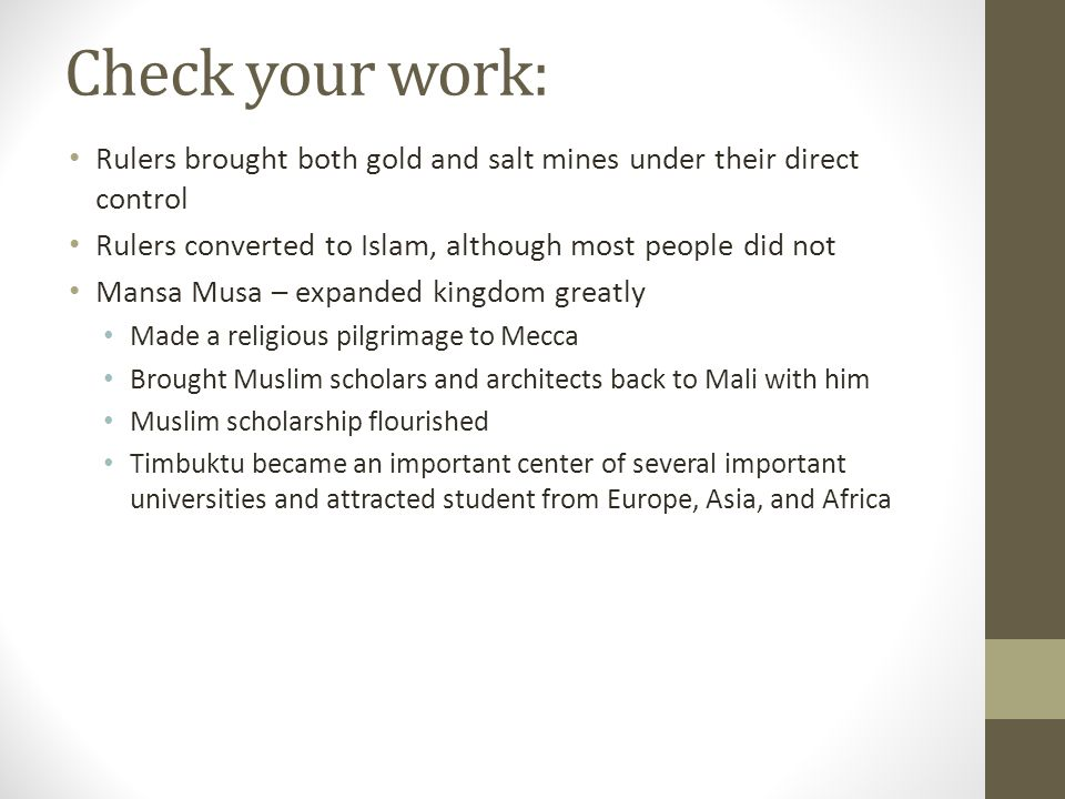 Check your work: Rulers brought both gold and salt mines under their direct control Rulers converted to Islam, although most people did not Mansa Musa – expanded kingdom greatly Made a religious pilgrimage to Mecca Brought Muslim scholars and architects back to Mali with him Muslim scholarship flourished Timbuktu became an important center of several important universities and attracted student from Europe, Asia, and Africa