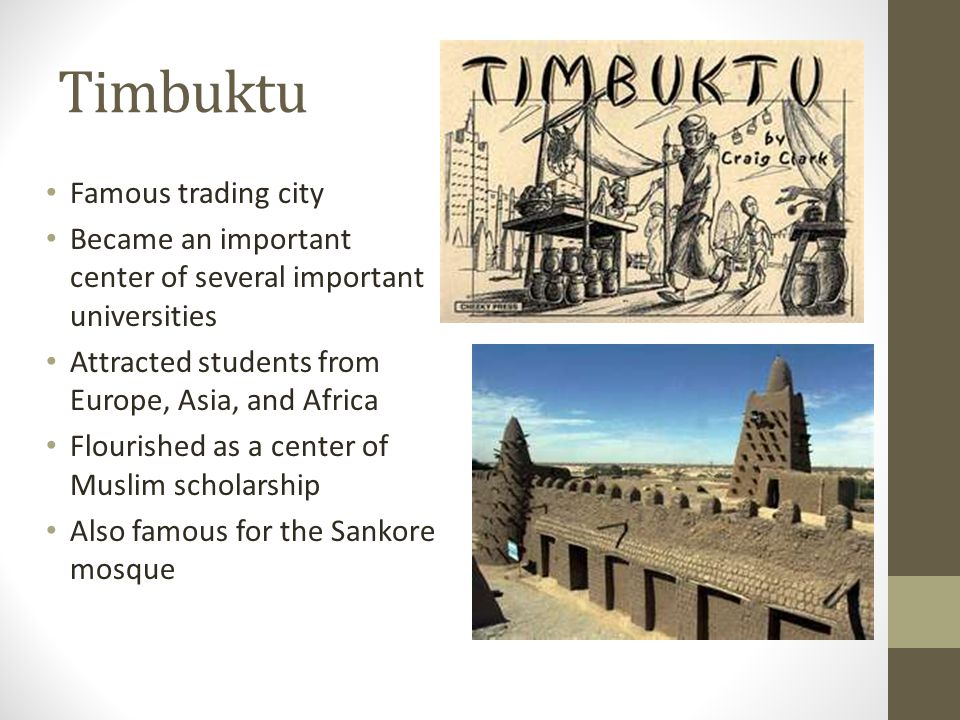 Timbuktu Famous trading city Became an important center of several important universities Attracted students from Europe, Asia, and Africa Flourished as a center of Muslim scholarship Also famous for the Sankore mosque
