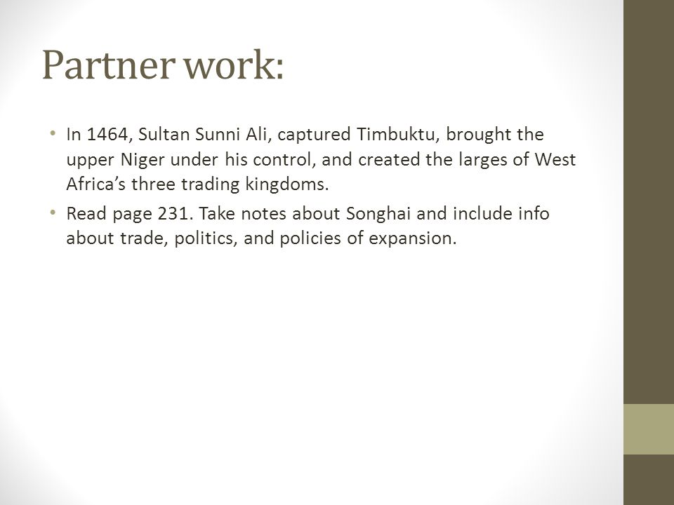 Partner work: In 1464, Sultan Sunni Ali, captured Timbuktu, brought the upper Niger under his control, and created the larges of West Africas three trading kingdoms.