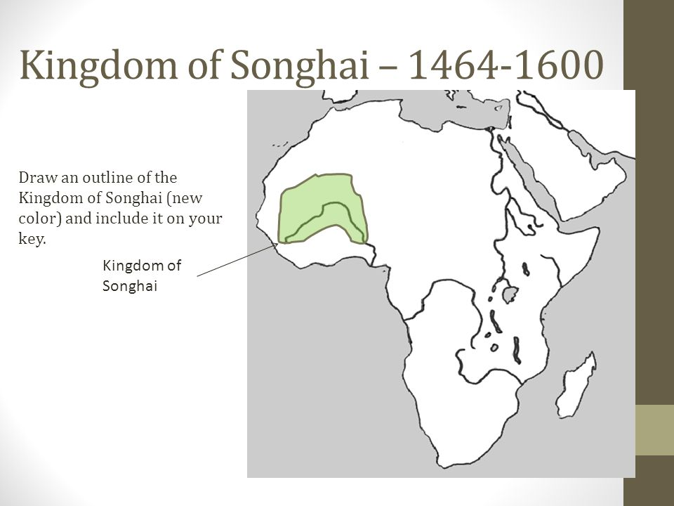 Kingdom of Songhai – 1464-1600 Draw an outline of the Kingdom of Songhai (new color) and include it on your key.