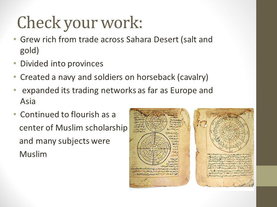 Check your work: Grew rich from trade across Sahara Desert (salt and gold) Divided into provinces Created a navy and soldiers on horseback (cavalry) expanded its trading networks as far as Europe and Asia Continued to flourish as a center of Muslim scholarship and many subjects were Muslim