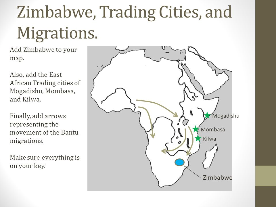 Zimbabwe, Trading Cities, and Migrations. Add Zimbabwe to your map. Also, add the East African Trading cities of Mogadishu, Mombasa, and Kilwa. Finall