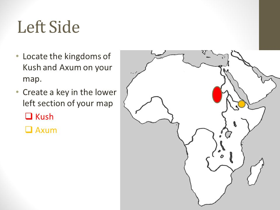Left Side Locate the kingdoms of Kush and Axum on your map. Create a key in the lower left section of your map Kush Axum