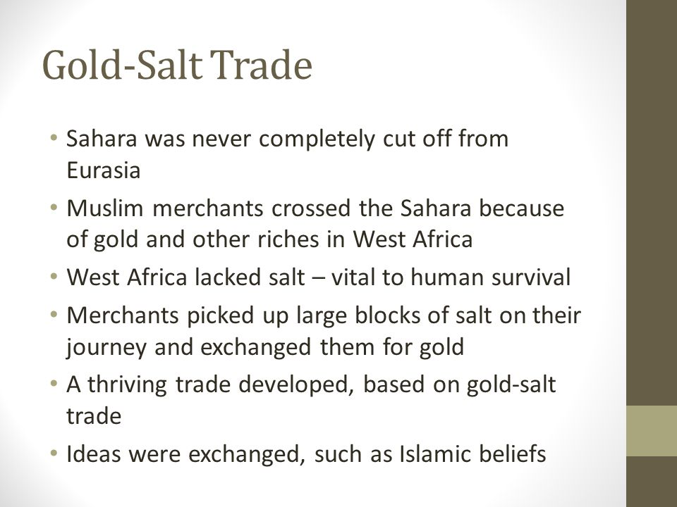 Gold-Salt Trade Sahara was never completely cut off from Eurasia Muslim merchants crossed the Sahara because of gold and other riches in West Africa W