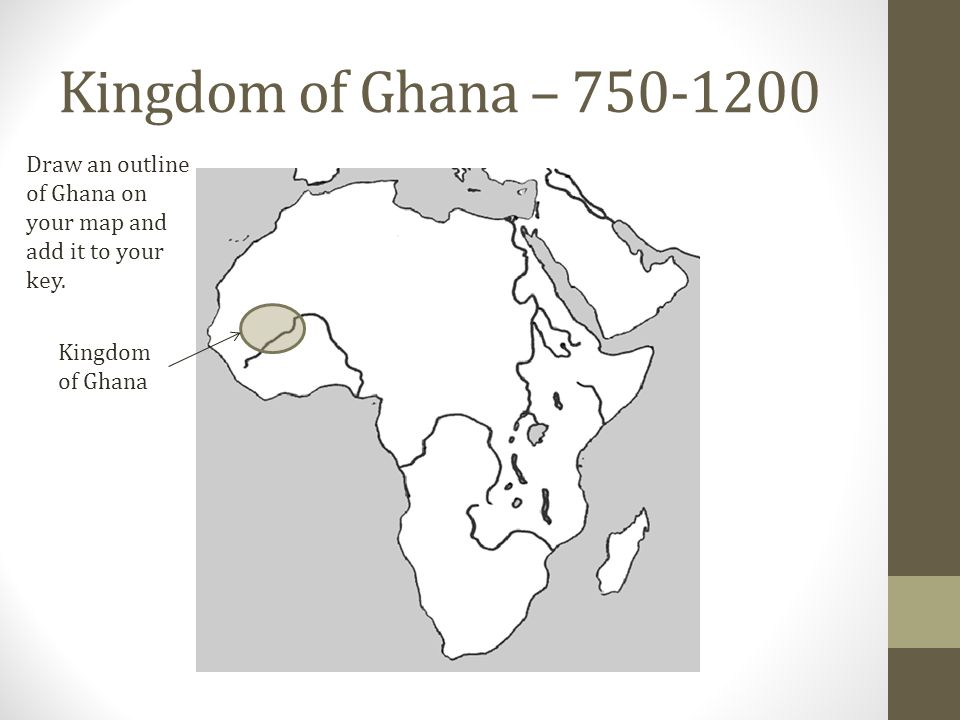 Kingdom of Ghana – 750-1200 Kingdom of Ghana Draw an outline of Ghana on your map and add it to your key.