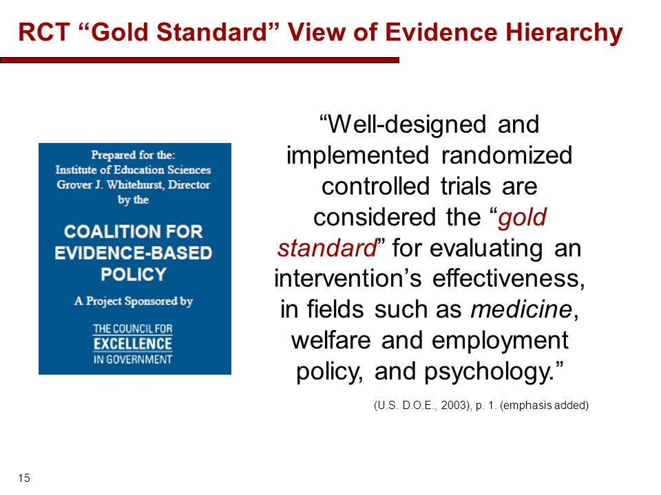 RCT Gold Standard View of Evidence Hierarchy 15 Well-designed and implemented randomized controlled trials are considered the gold standard for evaluating an interventions effectiveness, in fields such as medicine, welfare and employment policy, and psychology.
