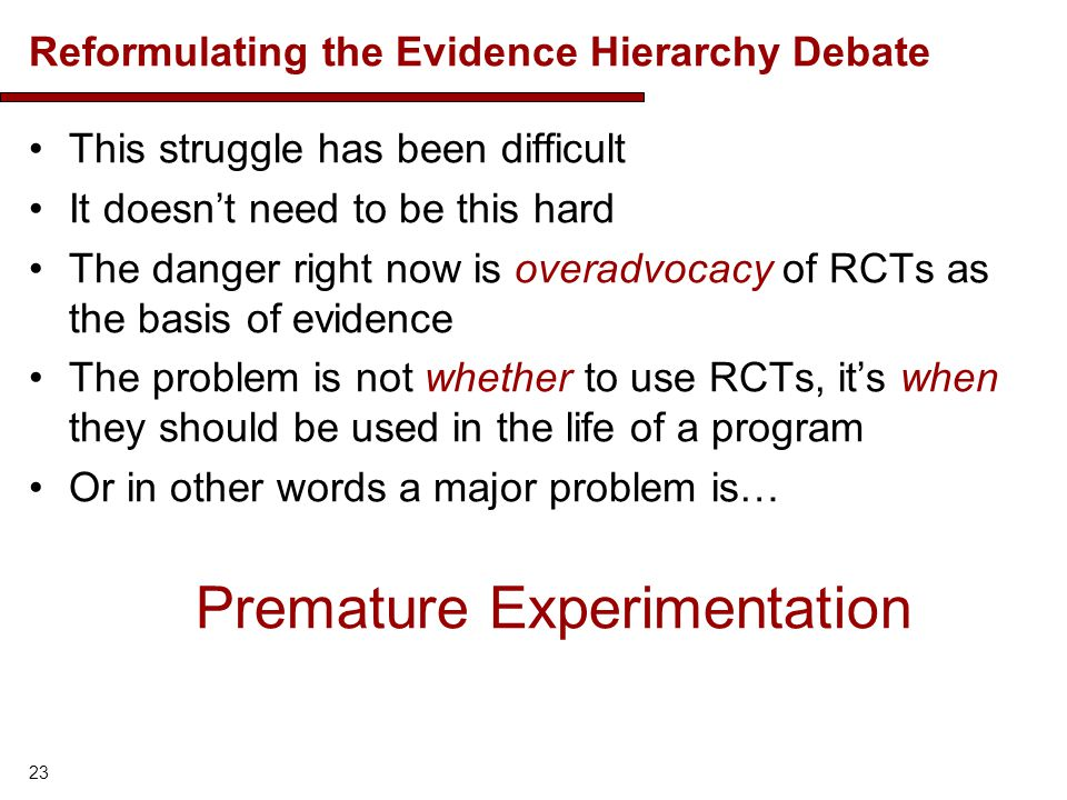 Reformulating the Evidence Hierarchy Debate This struggle has been difficult It doesnt need to be this hard The danger right now is overadvocacy of RCTs as the basis of evidence The problem is not whether to use RCTs, its when they should be used in the life of a program Or in other words a major problem is… Premature Experimentation 23