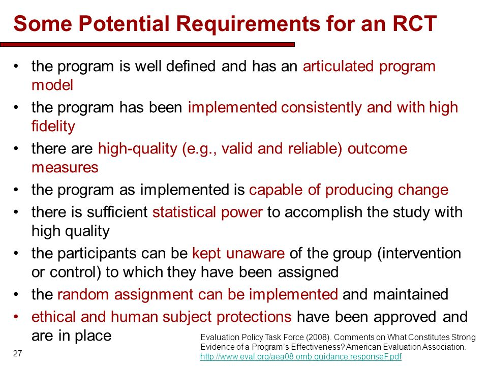 Some Potential Requirements for an RCT the program is well defined and has an articulated program model the program has been implemented consistently and with high fidelity there are high-quality (e.g., valid and reliable) outcome measures the program as implemented is capable of producing change there is sufficient statistical power to accomplish the study with high quality the participants can be kept unaware of the group (intervention or control) to which they have been assigned the random assignment can be implemented and maintained ethical and human subject protections have been approved and are in place 27 Evaluation Policy Task Force (2008).