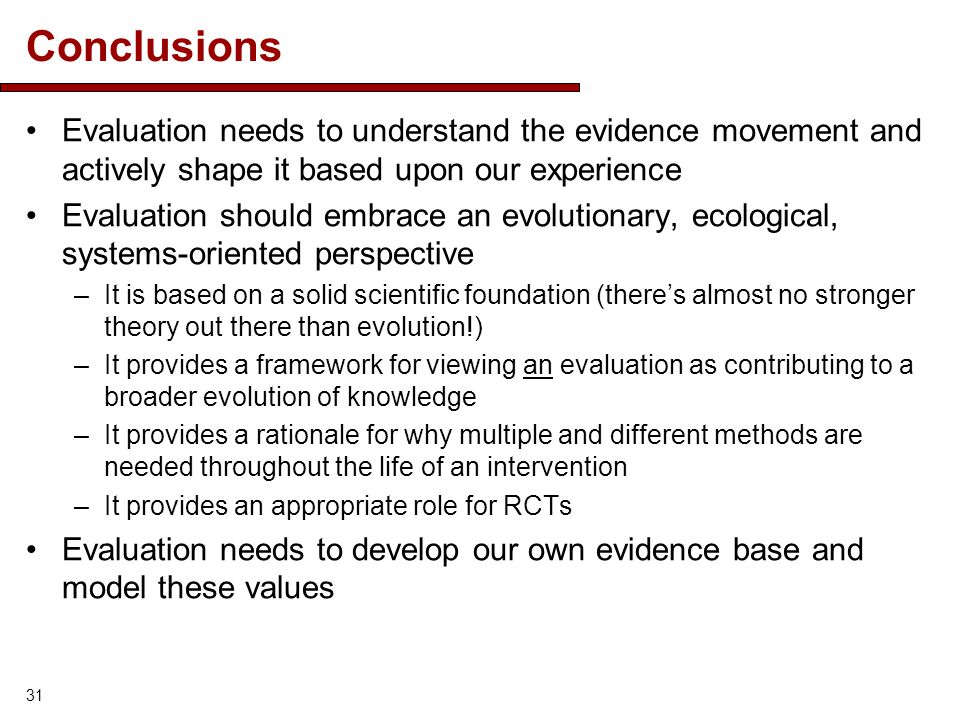 Conclusions Evaluation needs to understand the evidence movement and actively shape it based upon our experience Evaluation should embrace an evolutionary, ecological, systems-oriented perspective –It is based on a solid scientific foundation (theres almost no stronger theory out there than evolution!) –It provides a framework for viewing an evaluation as contributing to a broader evolution of knowledge –It provides a rationale for why multiple and different methods are needed throughout the life of an intervention –It provides an appropriate role for RCTs Evaluation needs to develop our own evidence base and model these values 31