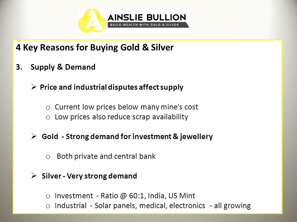 4 Key Reasons for Buying Gold & Silver 3.Supply & Demand Price and industrial disputes affect supply o Current low prices below many mines cost o Low