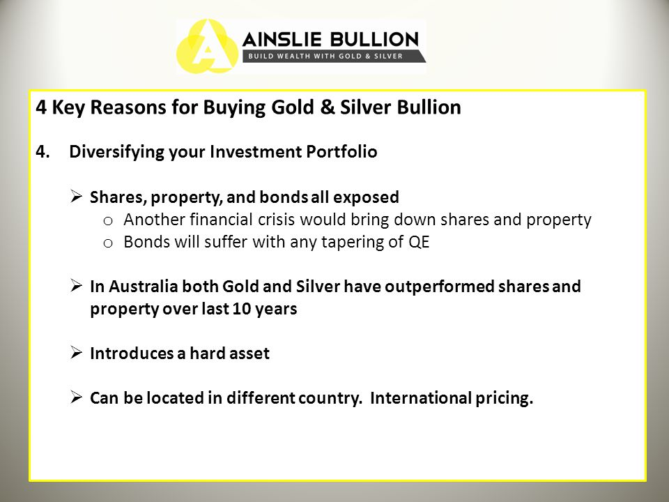 4 Key Reasons for Buying Gold & Silver Bullion 4.Diversifying your Investment Portfolio Shares, property, and bonds all exposed o Another financial crisis would bring down shares and property o Bonds will suffer with any tapering of QE In Australia both Gold and Silver have outperformed shares and property over last 10 years Introduces a hard asset Can be located in different country.
