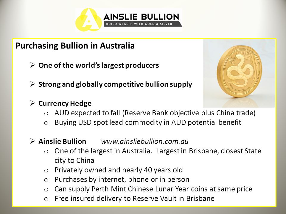 Purchasing Bullion in Australia One of the worlds largest producers Strong and globally competitive bullion supply Currency Hedge o AUD expected to fall (Reserve Bank objective plus China trade) o Buying USD spot lead commodity in AUD potential benefit Ainslie Bullion www.ainsliebullion.com.au o One of the largest in Australia.