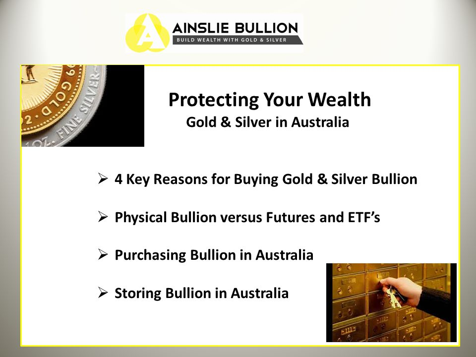 Protecting Your Wealth Gold & Silver in Australia 4 Key Reasons for Buying Gold & Silver Bullion Physical Bullion versus Futures and ETFs Purchasing Bullion in Australia Storing Bullion in Australia