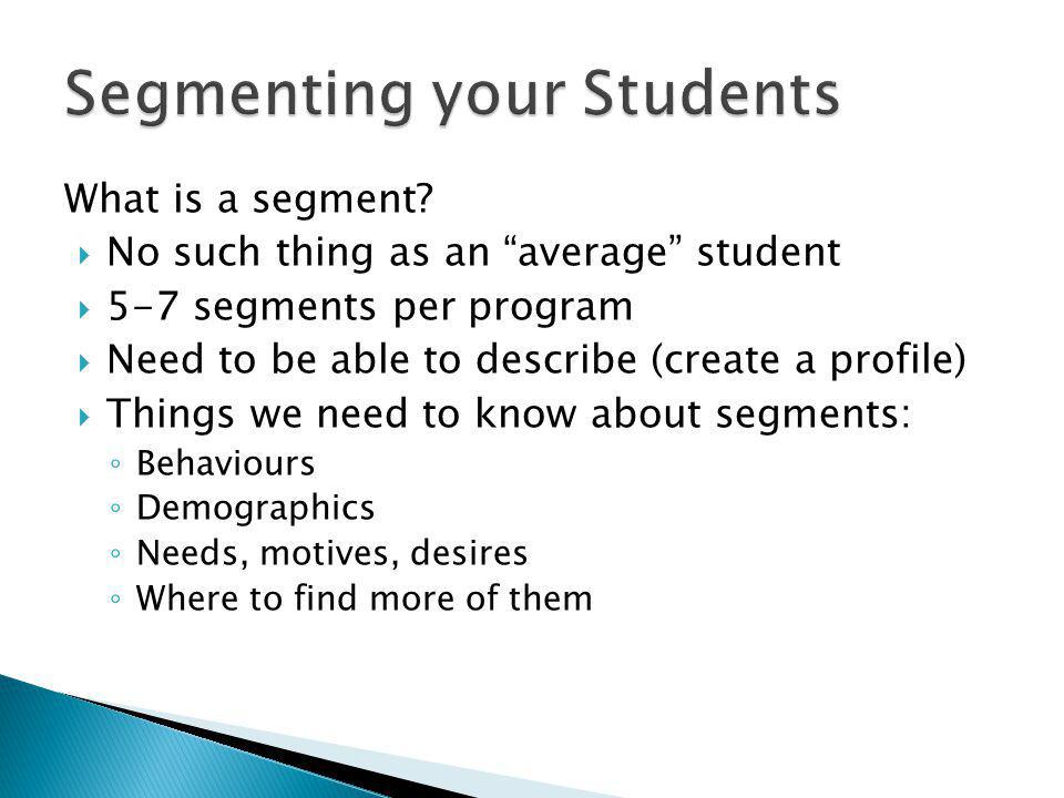 What is a segment? No such thing as an average student 5-7 segments per program Need to be able to describe (create a profile) Things we need to know