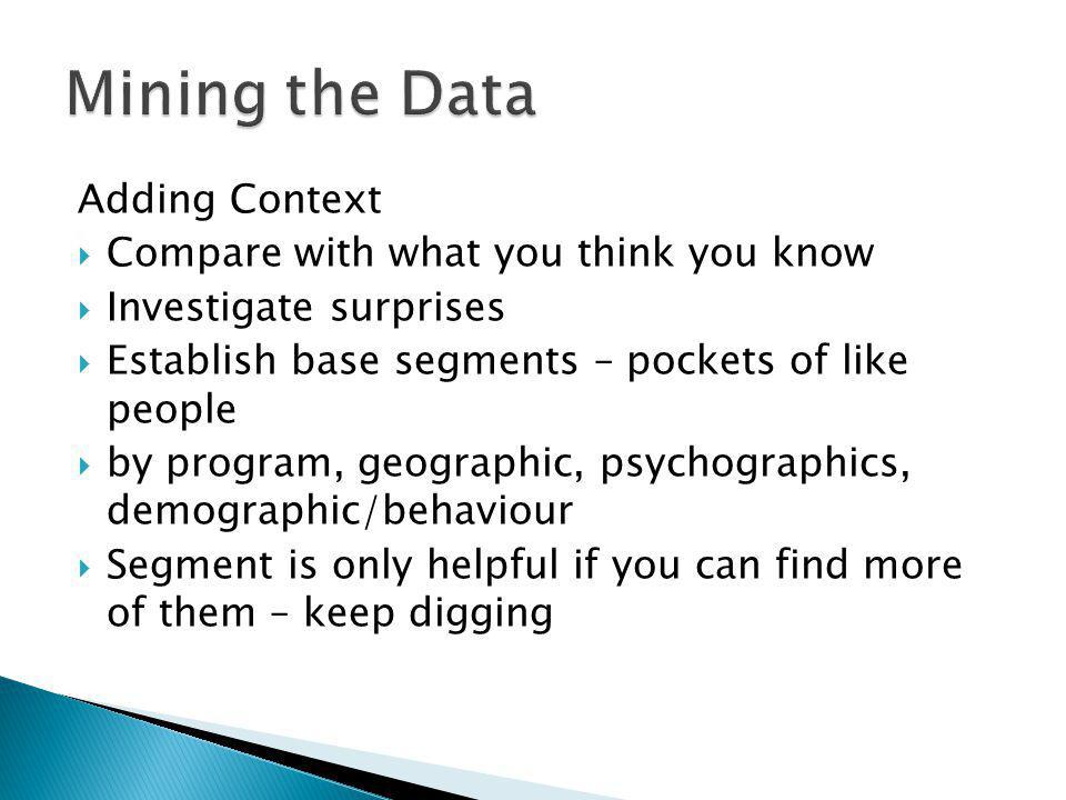 Adding Context Compare with what you think you know Investigate surprises Establish base segments – pockets of like people by program, geographic, psychographics, demographic/behaviour Segment is only helpful if you can find more of them – keep digging