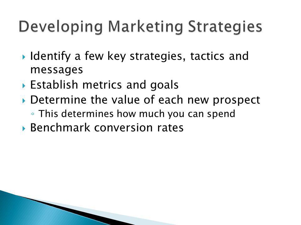 Identify a few key strategies, tactics and messages Establish metrics and goals Determine the value of each new prospect This determines how much you can spend Benchmark conversion rates