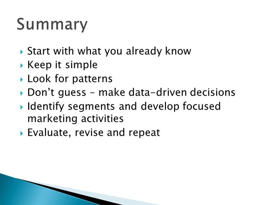 Start with what you already know Keep it simple Look for patterns Dont guess – make data-driven decisions Identify segments and develop focused marketing activities Evaluate, revise and repeat