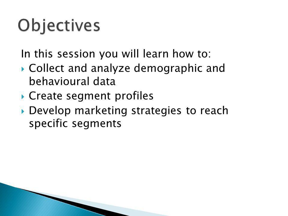 In this session you will learn how to: Collect and analyze demographic and behavioural data Create segment profiles Develop marketing strategies to re