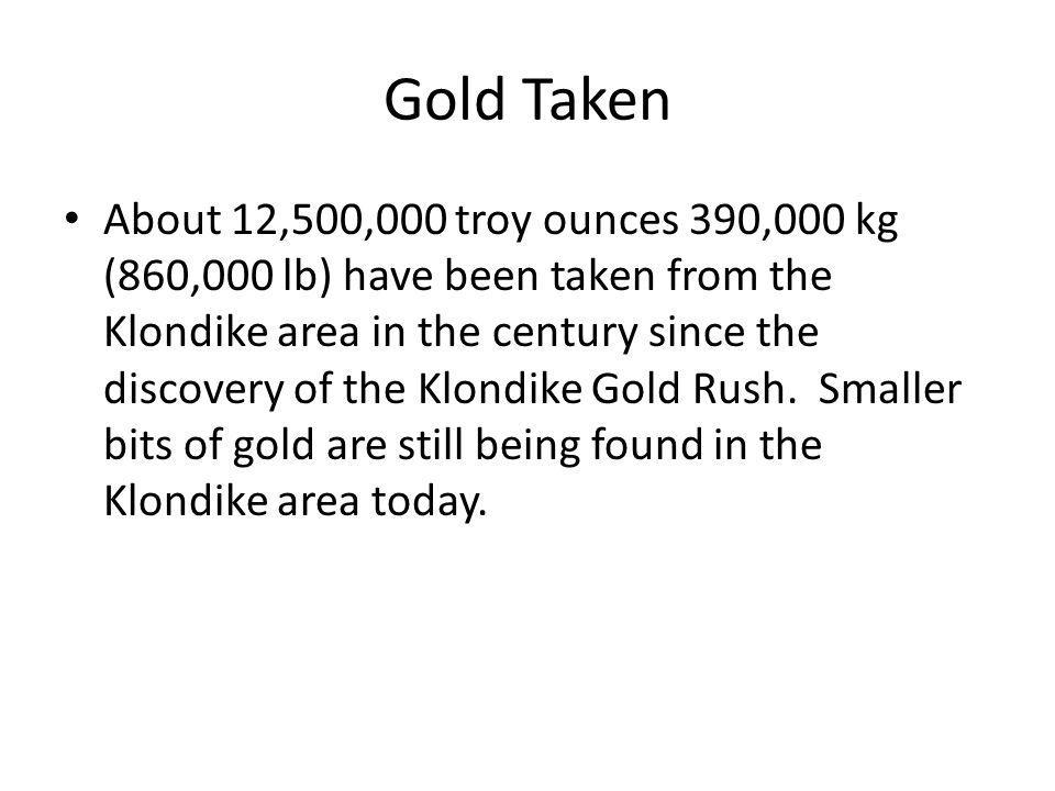 Gold Taken About 12,500,000 troy ounces 390,000 kg (860,000 lb) have been taken from the Klondike area in the century since the discovery of the Klondike Gold Rush.