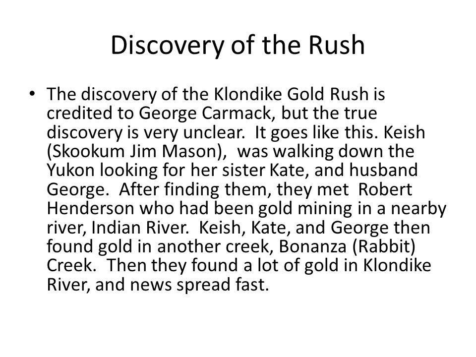 Discovery of the Rush The discovery of the Klondike Gold Rush is credited to George Carmack, but the true discovery is very unclear.