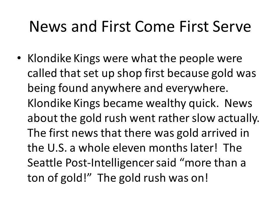 News and First Come First Serve Klondike Kings were what the people were called that set up shop first because gold was being found anywhere and everywhere.