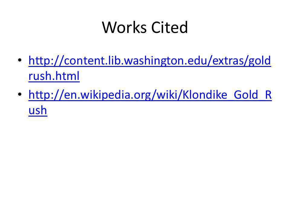 Works Cited http://content.lib.washington.edu/extras/gold rush.html http://content.lib.washington.edu/extras/gold rush.html http://en.wikipedia.org/wiki/Klondike_Gold_R ush http://en.wikipedia.org/wiki/Klondike_Gold_R ush