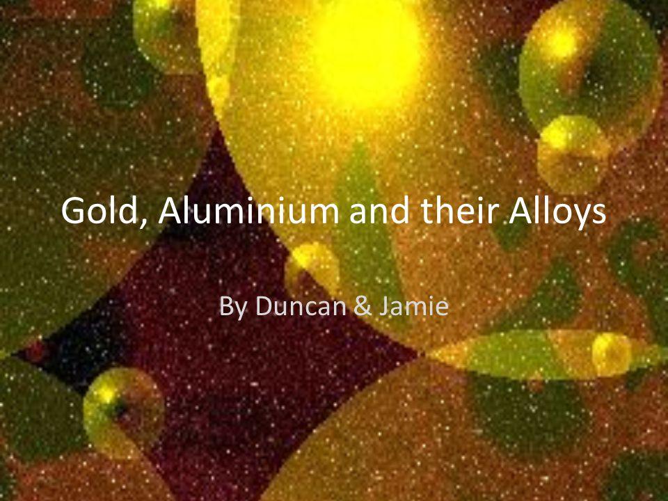 Gold, Aluminium and their Alloys By Duncan & Jamie