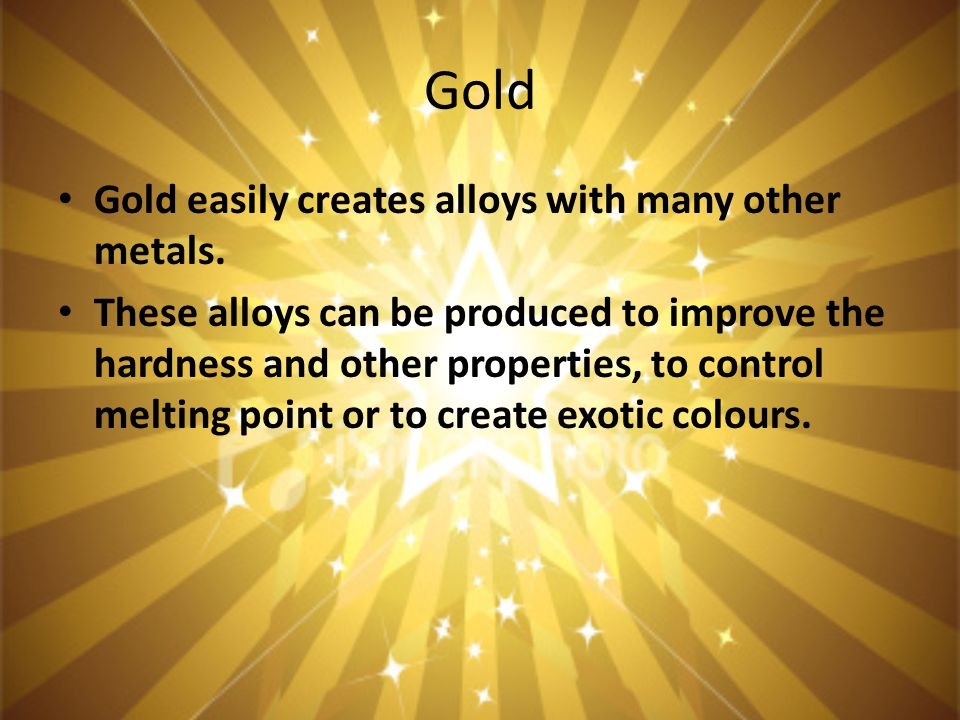 Gold Gold easily creates alloys with many other metals.