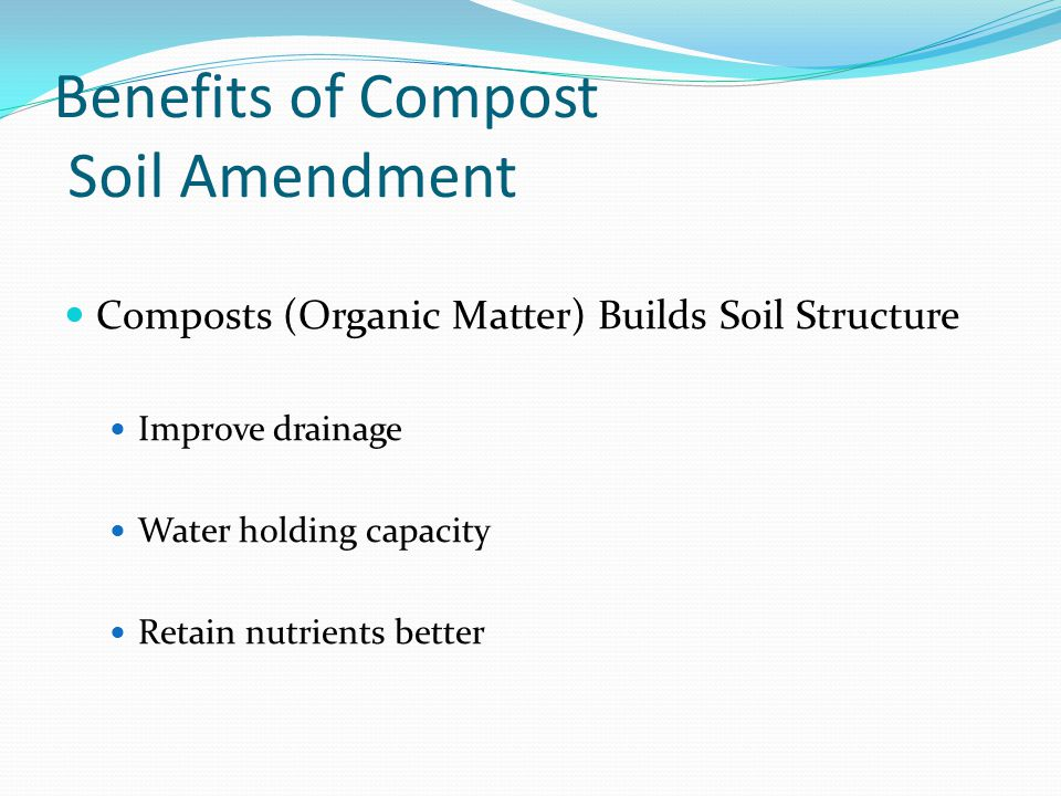 Benefits of Compost Soil Amendment Amount 50 to 100 Lbs per 100 Square 2 to 6 inches Incorporate in soil As deep as the plant roots, usually 6 inches Adding Organic Matter Helps break up the clay soils