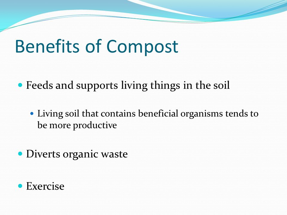 Benefits of Compost Feeds and supports living things in the soil Living soil that contains beneficial organisms tends to be more productive Diverts or