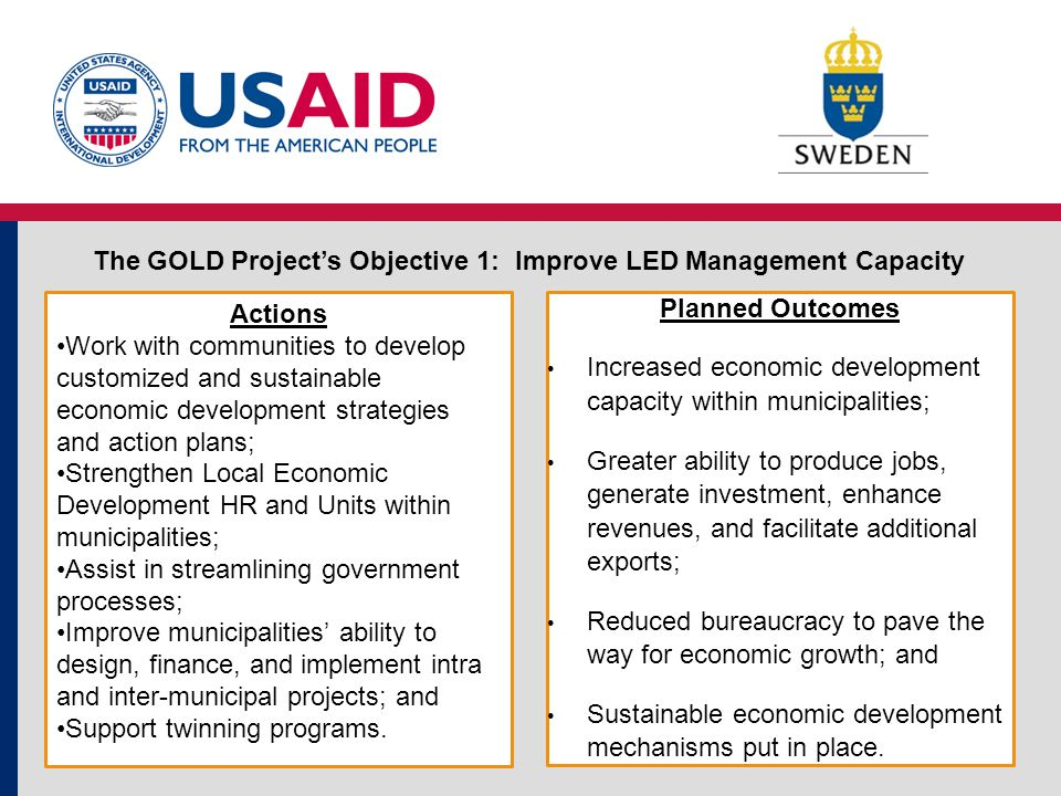 Actions Strengthen municipal financial practices; Increase the ability of municipalities to design and implement bankable projects that promote job growth; Empower municipalities to access financing for LED projects; and Increase local capacity to manage LED projects.