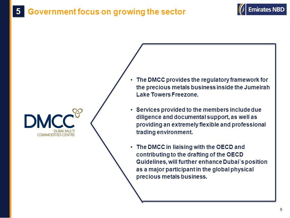 Government focus on growing the sector 9 5 5 The DMCC provides the regulatory framework for the precious metals business inside the Jumeirah Lake Towe