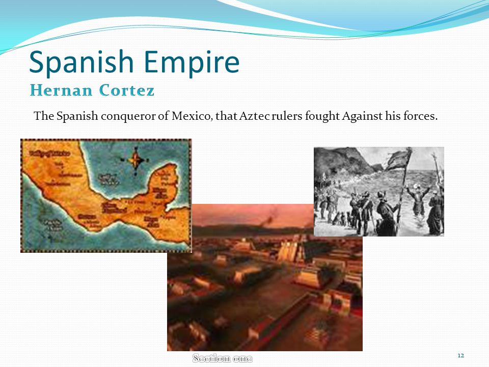 Spanish Empire The Spanish conqueror of Mexico, that Aztec rulers fought Against his forces. 12