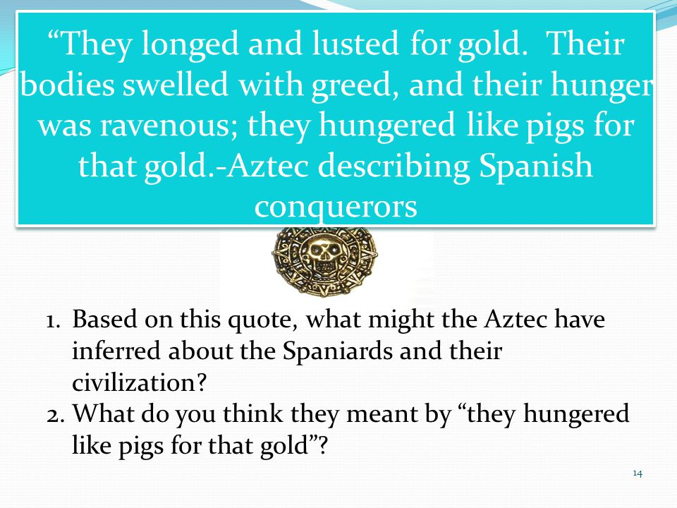 14 They longed and lusted for gold. Their bodies swelled with greed, and their hunger was ravenous; they hungered like pigs for that gold.-Aztec descr