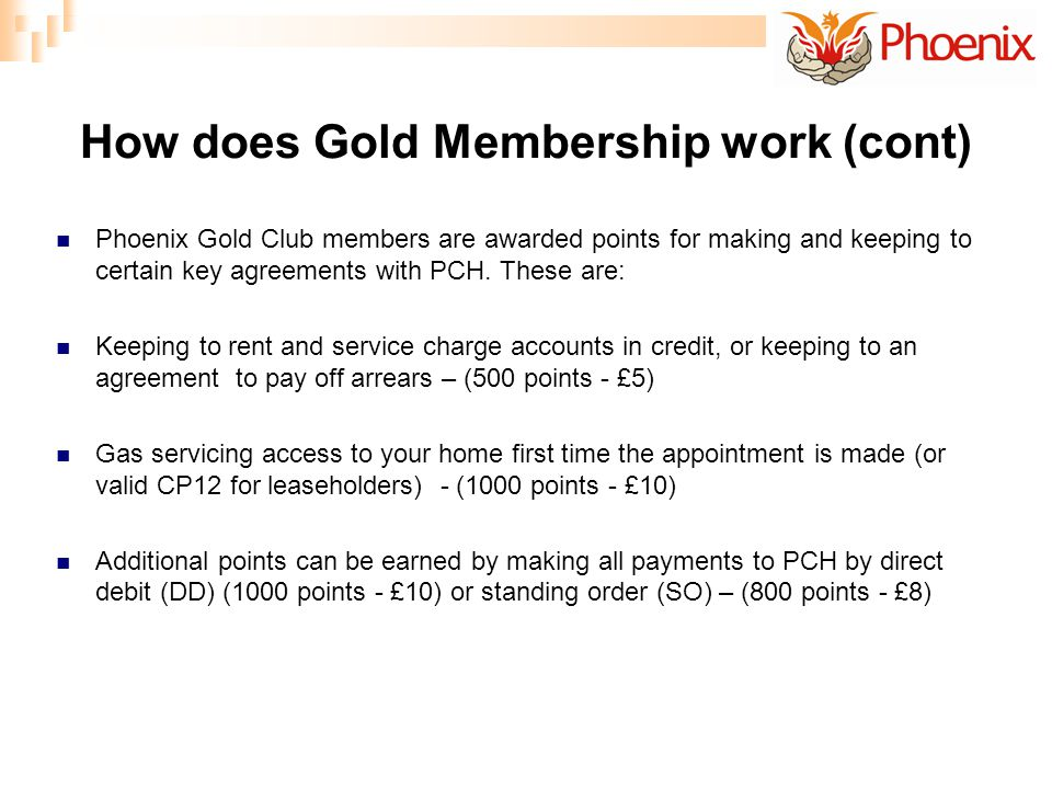 How does Gold Membership work (cont) Phoenix Gold Club members are awarded points for making and keeping to certain key agreements with PCH.