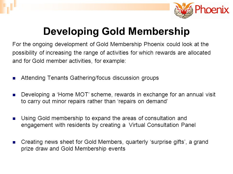 Developing Gold Membership For the ongoing development of Gold Membership Phoenix could look at the possibility of increasing the range of activities for which rewards are allocated and for Gold member activities, for example: Attending Tenants Gathering/focus discussion groups Developing a Home MOT scheme, rewards in exchange for an annual visit to carry out minor repairs rather than repairs on demand Using Gold membership to expand the areas of consultation and engagement with residents by creating a Virtual Consultation Panel Creating news sheet for Gold Members, quarterly surprise gifts, a grand prize draw and Gold Membership events