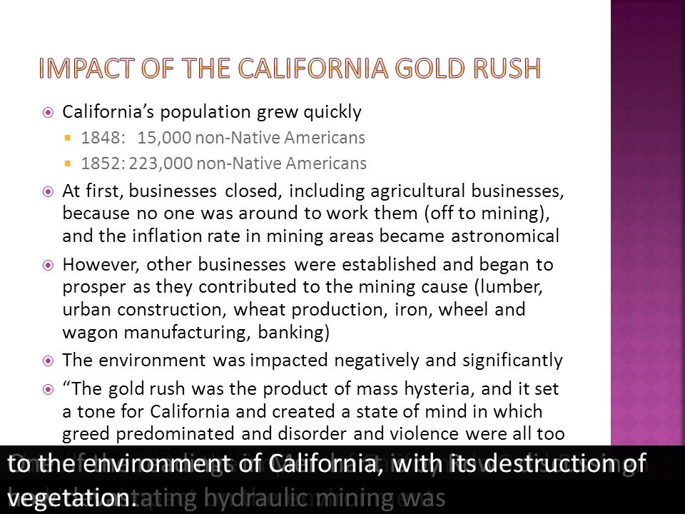 It coincided with a revolution in the means of transportation and communication Reliable ocean-going travel was available It was the first poor mans gold rush in history Open to all = Equal opportunity (and self-employment) Private ownership of mine a possibility Equal opportunity aided by the gold being found over a large area (= no monopolies) Location of the gold On government lands (public property) The gold was accessible (near the surface) The Federal governments right to the gold was not pressed (remember, California was a US possession already in a state of semi-anarchy) Law and order established through local mining districts Locally agreed establishment of social rules Water rights law established Vigilance committees to handle crimes This slide covers notable characteristics of California s Gold Rush.