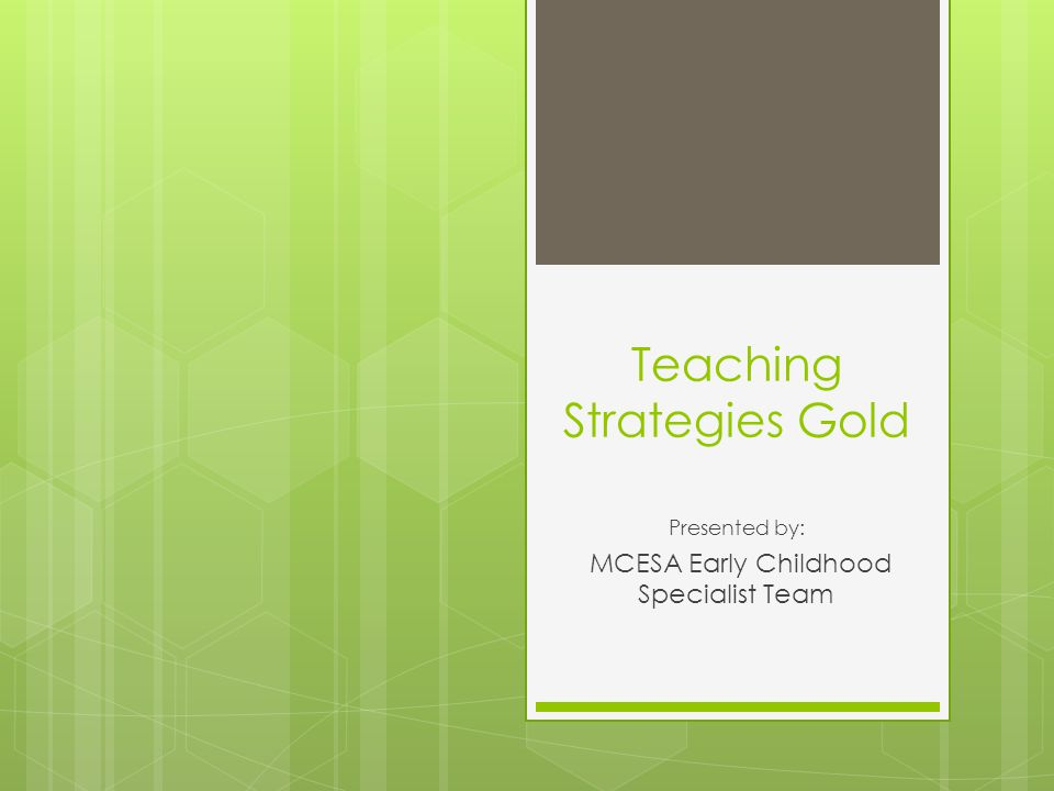 Teaching Strategies Gold Presented by: MCESA Early Childhood Specialist Team