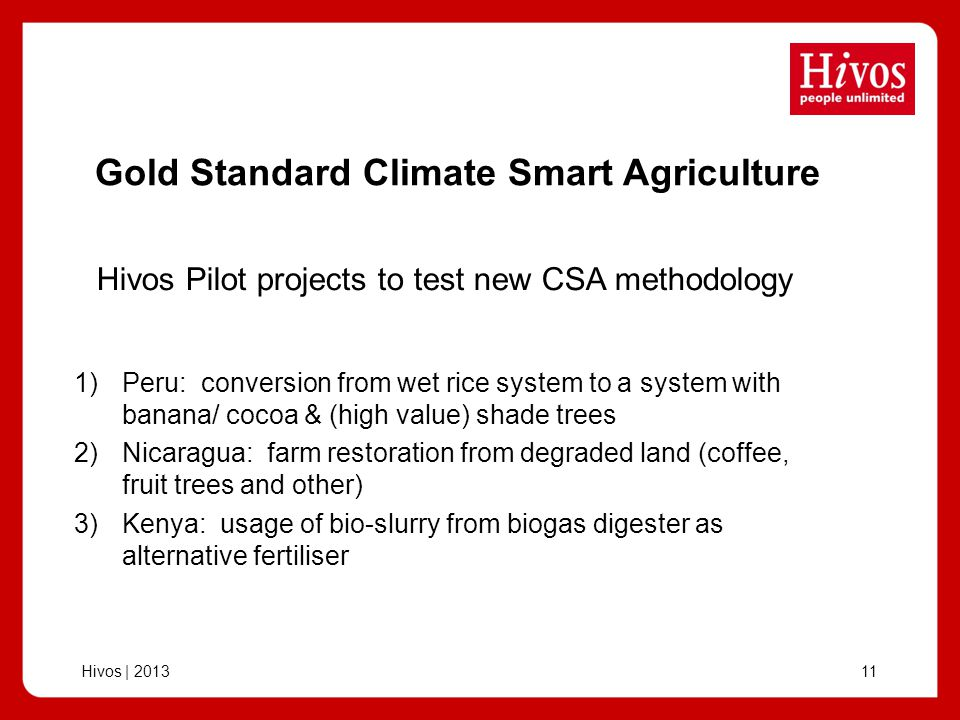 Hivos | Gold Standard Climate Smart Agriculture 1)Peru: conversion from wet rice system to a system with banana/ cocoa & (high value) shade trees 2)Nicaragua: farm restoration from degraded land (coffee, fruit trees and other) 3)Kenya: usage of bio-slurry from biogas digester as alternative fertiliser Hivos Pilot projects to test new CSA methodology